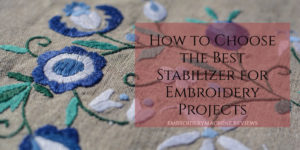 How to Choose the Best Stabilizer for Different Machine Embroidery Projects
