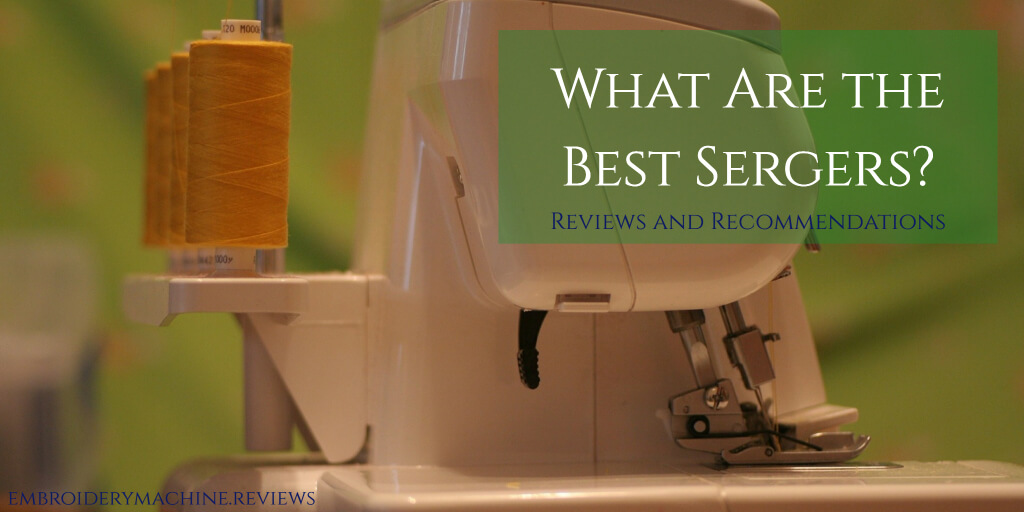 What Are the Best Sergers? Reviews and Recommendations