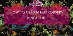 How to Use an Embroidery Machine (When You're Itching to Get Stitching)